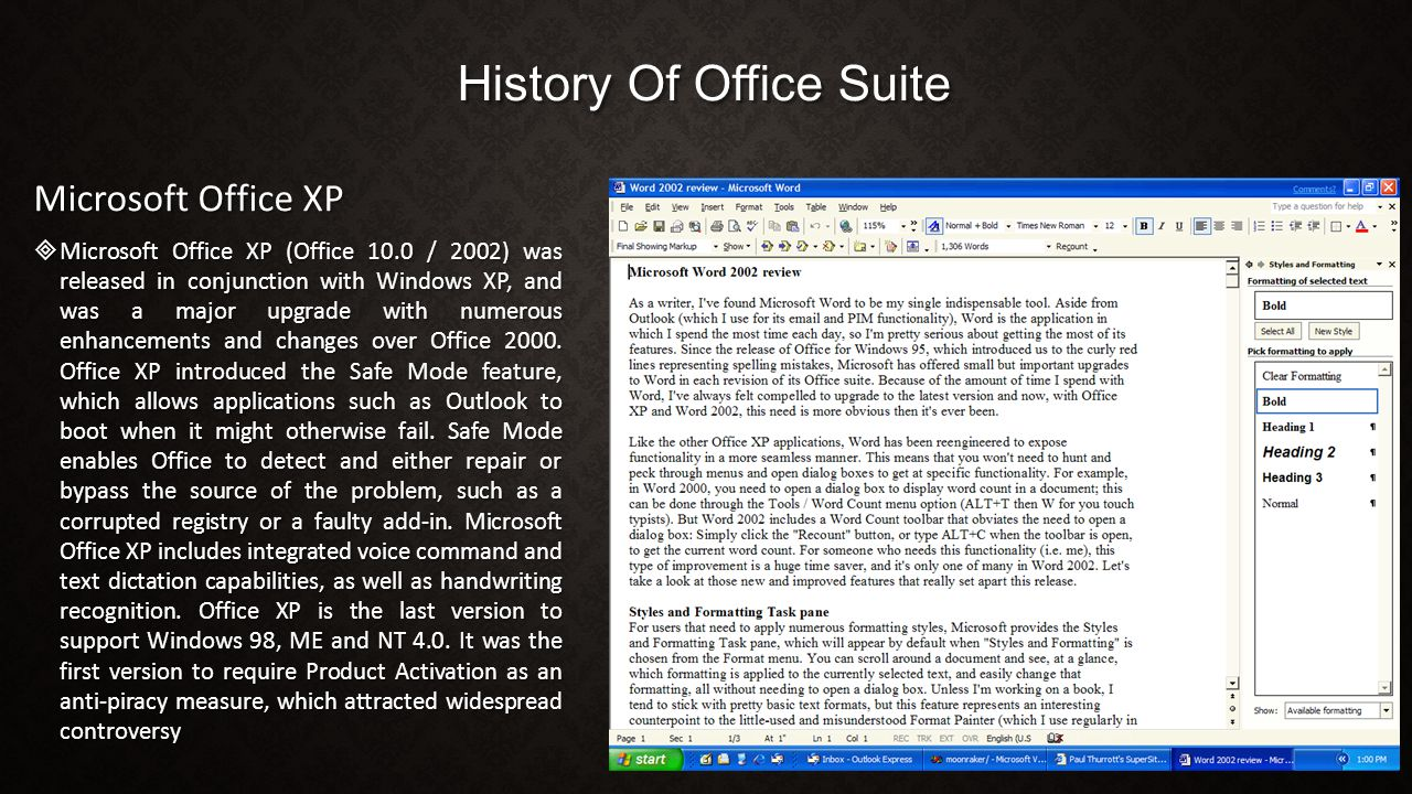 History Of Office Suite Microsoft Office XP  Microsoft Office XP (Office 10.0 / 2002) was released in conjunction with Windows XP, and was a major upgrade with numerous enhancements and changes over Office 2000.