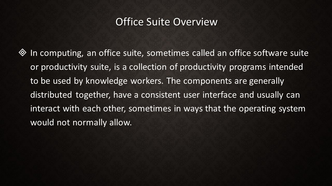 Office Suite Overview   In computing, an office suite, sometimes called an office software suite or productivity suite, is a collection of productivity programs intended to be used by knowledge workers.