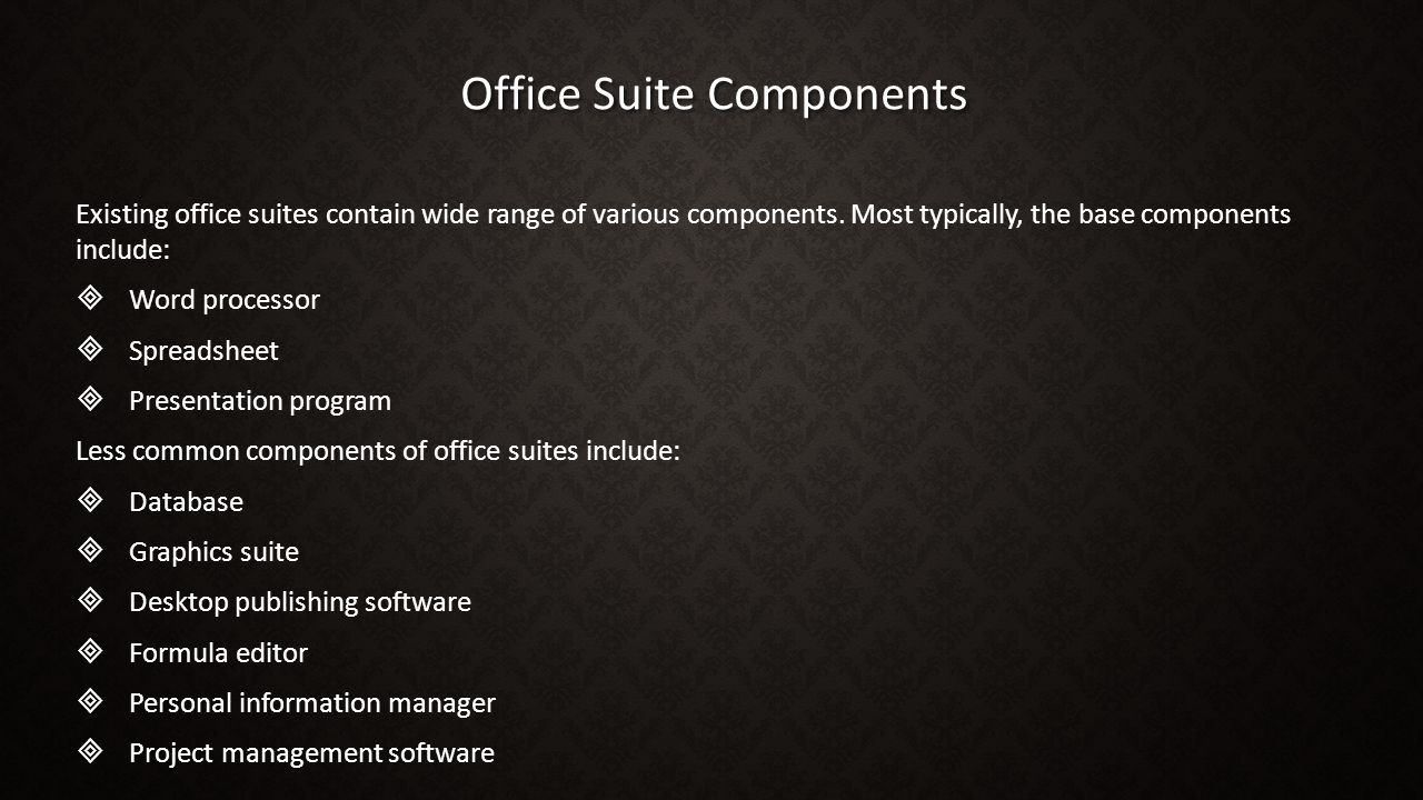 Office Suite Components Existing office suites contain wide range of various components. Most typically, the base components include:   Word process
