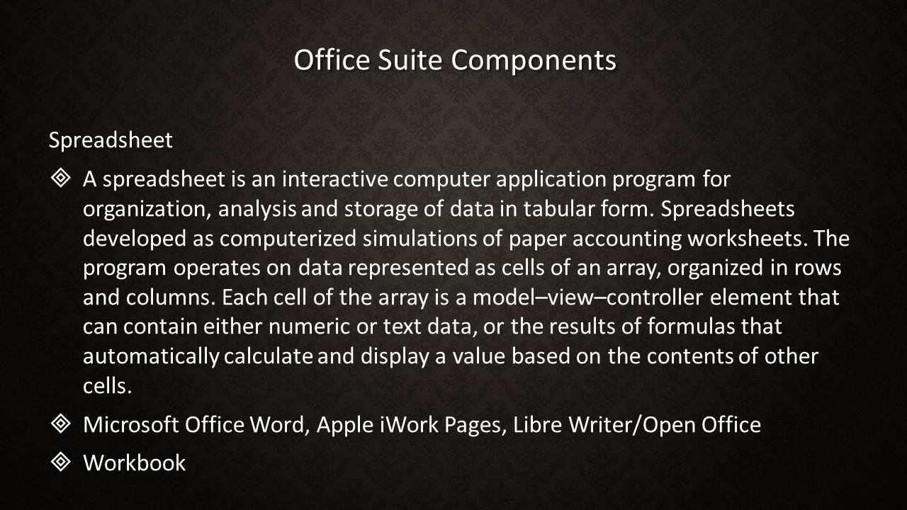 Office Suite Components Spreadsheet   A spreadsheet is an interactive computer application program for organization, analysis and storage of data in tabular form.