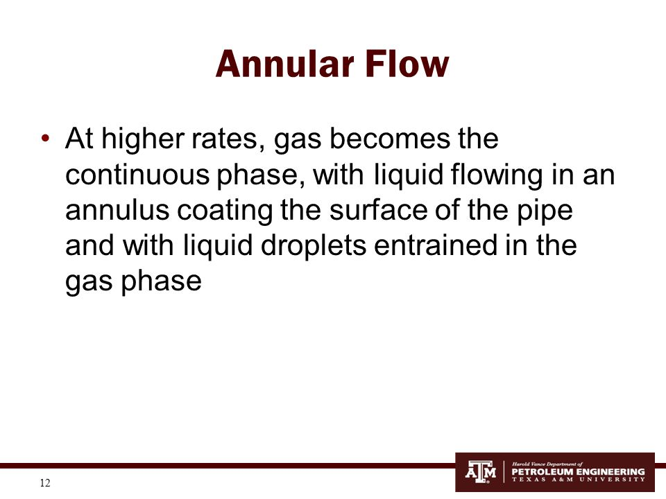 12 Annular Flow At higher rates, gas becomes the continuous phase, with liquid flowing in an annulus coating the surface of the pipe and with liquid d