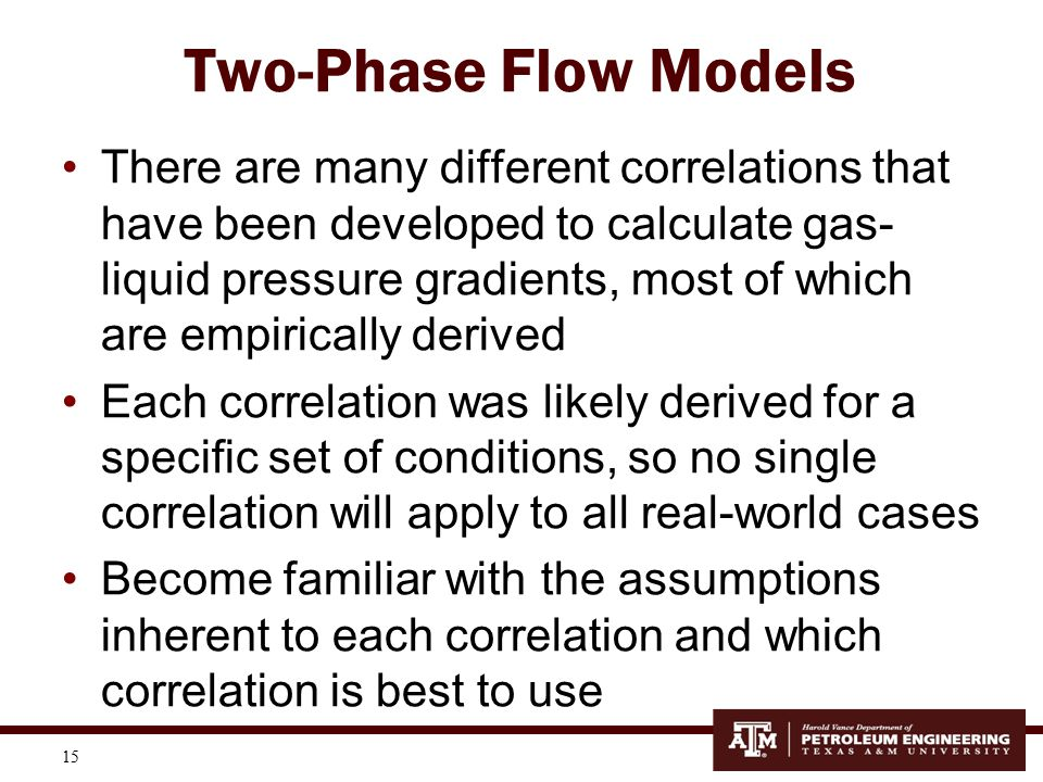 15 Two-Phase Flow Models There are many different correlations that have been developed to calculate gas- liquid pressure gradients, most of which are
