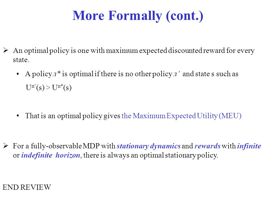 More Formally (cont.)  An optimal policy is one with maximum expected discounted reward for every state. A policy л* is optimal if there is no other