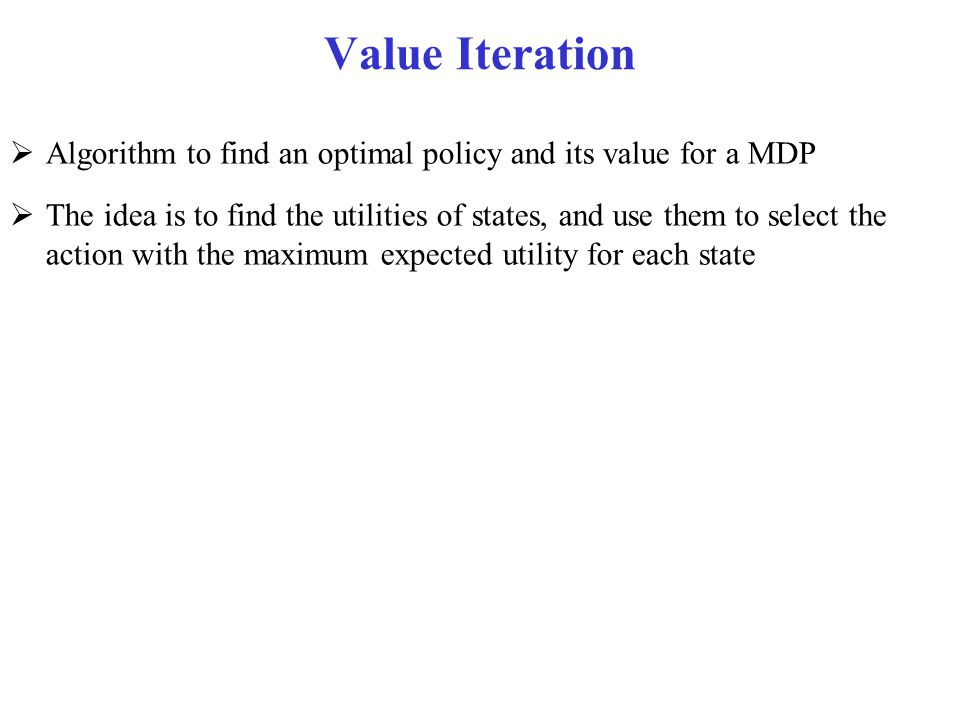 Value Iteration  Algorithm to find an optimal policy and its value for a MDP  The idea is to find the utilities of states, and use them to select th