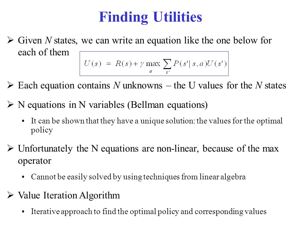 Finding Utilities  Given N states, we can write an equation like the one below for each of them  Each equation contains N unknowns – the U values fo