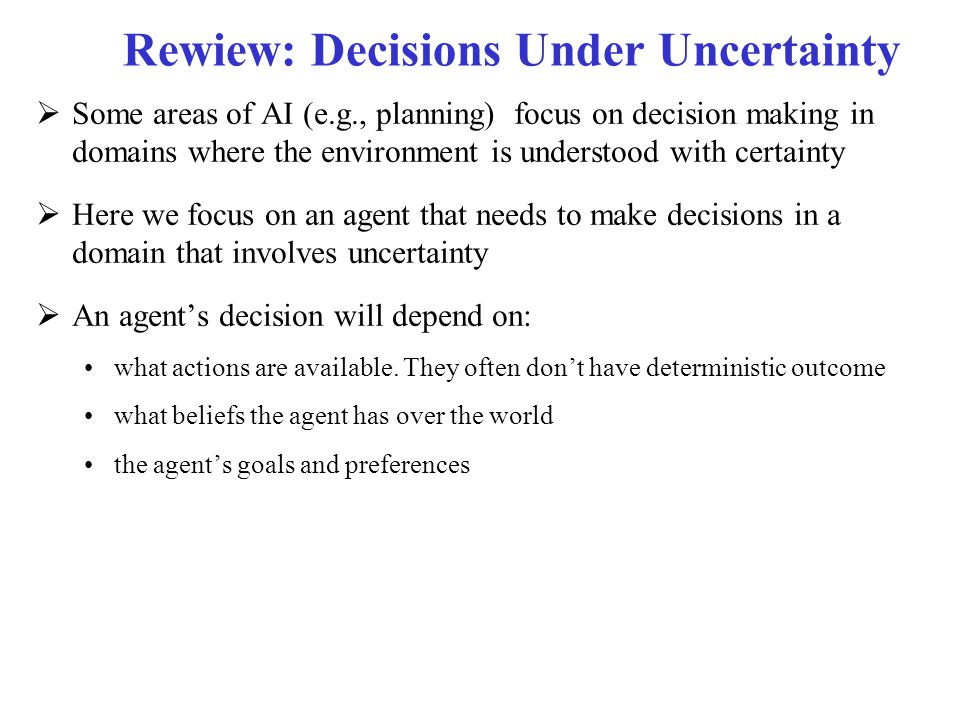 Decision Processes  We focus on situations that involve sequences of decisions The agent decides which action to perform The new state of the world depends probabilistically upon the previous state as well as the action performed The agent receives rewards or punishments at various points in the process The agent's utility depends upon the final state reached, and the sequence of actions taken to get there  Aim: maximize the reward received