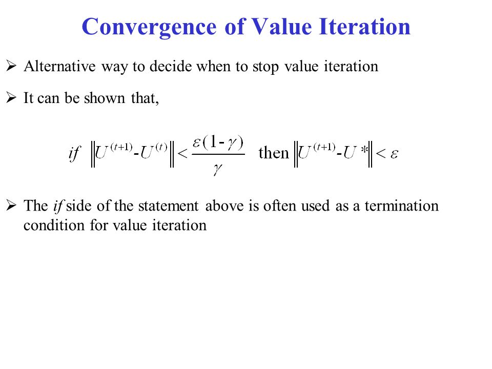 Convergence of Value Iteration  Alternative way to decide when to stop value iteration  It can be shown that,  The if side of the statement above i
