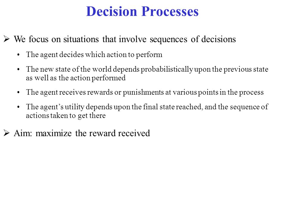 Markov Decision Processes (MDP)  For an MDP you specify: set S of states, set A of actions Initial state s 0 the process' dynamics (or transition model) P(s  s,a) The reward function R(s, a,, s') describing the reward that the agent receives when it performs action a in state s and ends up in state s' We will use R(s) when the reward depends only on the state s and not on how the agent got there