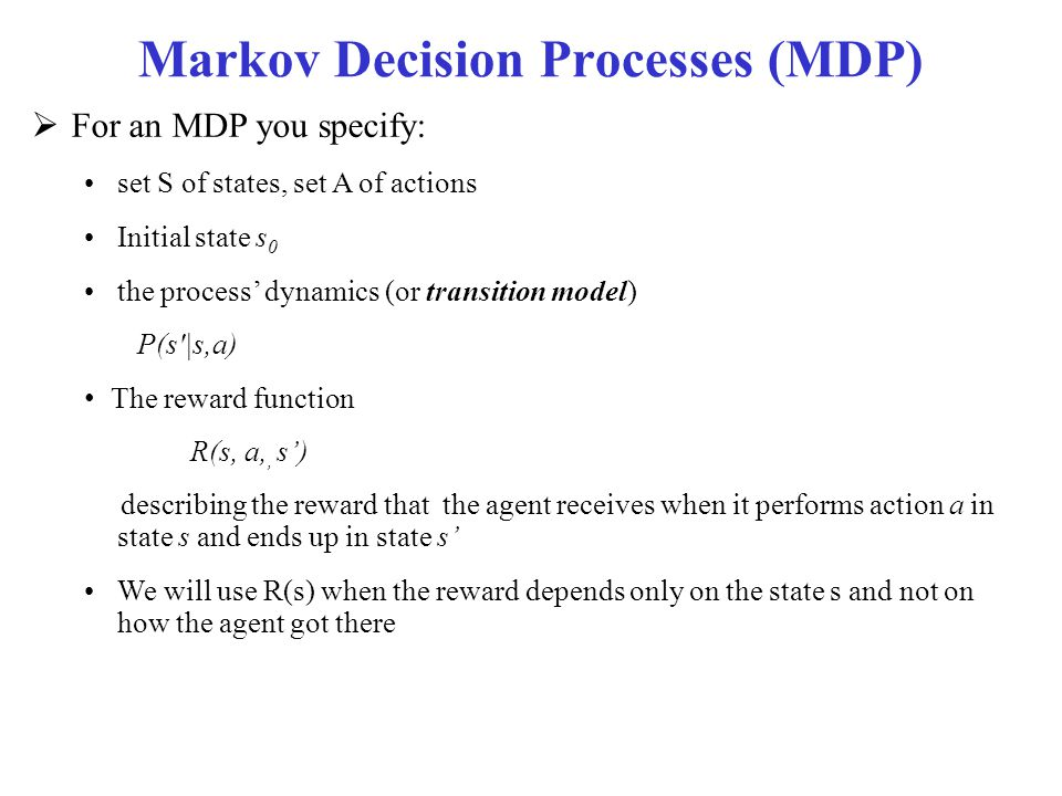 Markov Decision Processes (MDP)  For an MDP you specify: set S of states, set A of actions Initial state s 0 the process' dynamics (or transition mod