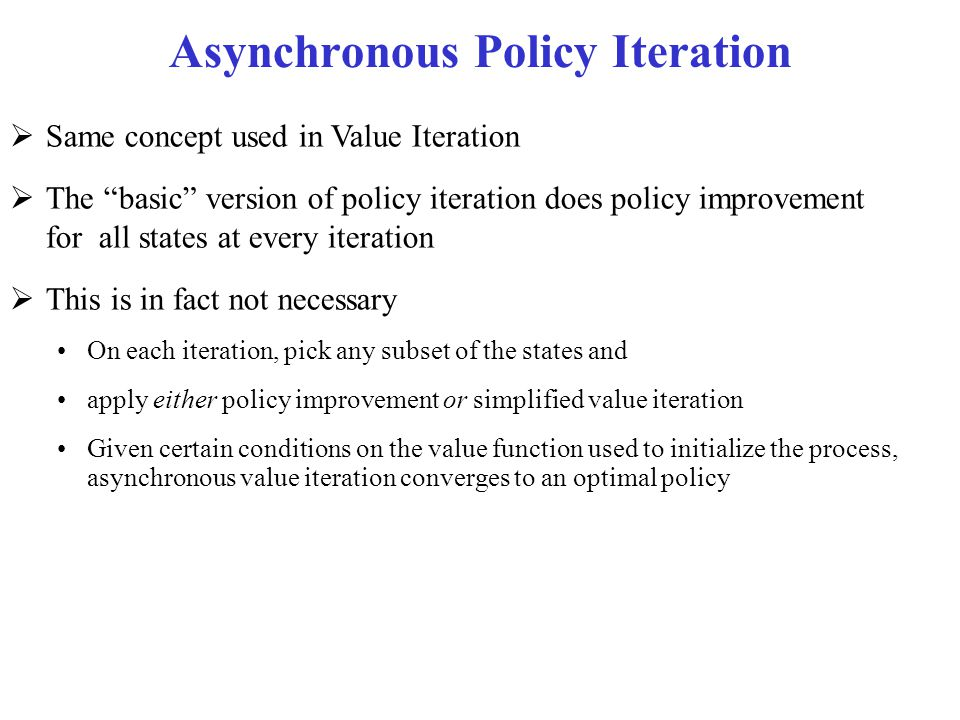 """Asynchronous Policy Iteration  Same concept used in Value Iteration  The """"basic"""" version of policy iteration does policy improvement for all states"""