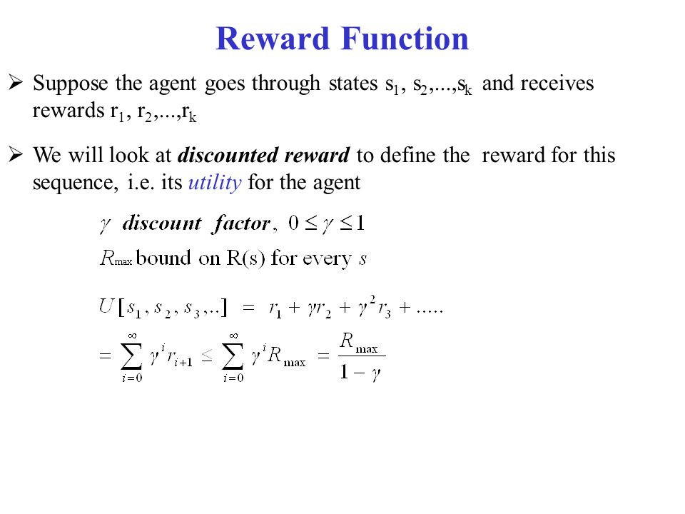 Solving MDPs  In search problems, aim is to find an optimal state sequence  In MDPs, aim is to find an optimal policy π(s) A policy π(s) specifies what the agent should do for each state s Because of the stochastic nature of the environment, a policy can generate a set of environment histories (sequences of states) with different probabilities  Optimal policy maximizes the expected total reward, where the expectation is take over the set of possible state sequences generated by the policy Each state sequence associated with that policy has a given amount of total reward Total reward is a function of the rewards of its individual states (we'll see how)