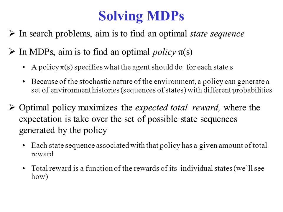 Solving MDPs  In search problems, aim is to find an optimal state sequence  In MDPs, aim is to find an optimal policy π(s) A policy π(s) specifies w