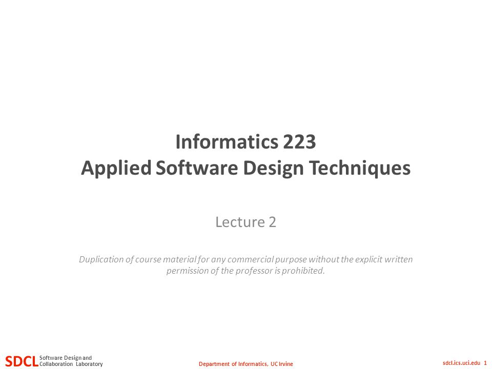 Department of Informatics, UC Irvine SDCL Collaboration Laboratory Software Design and sdcl.ics.uci.edu 1 Informatics 223 Applied Software Design Techniques Lecture 2 Duplication of course material for any commercial purpose without the explicit written permission of the professor is prohibited.
