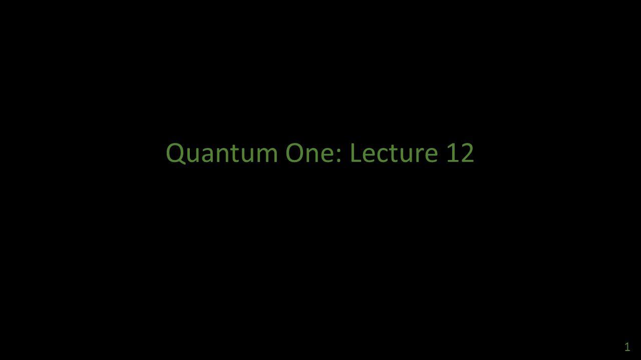 Quantum One: Lecture 12 1
