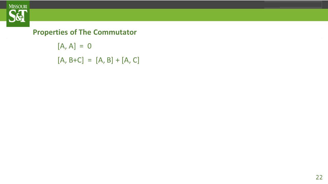 Properties of The Commutator [A, A] = 0 [A, B+C] = [A, B] + [A, C] [A+B, C] = [A, C] + [B, C] [A, BC] = B[A, C] + [A, B]C [AB, C] = A[B,C]+[A,C]B [A, [B, C]] + [C, [A, B]] + [B, [C, A]] = 0.