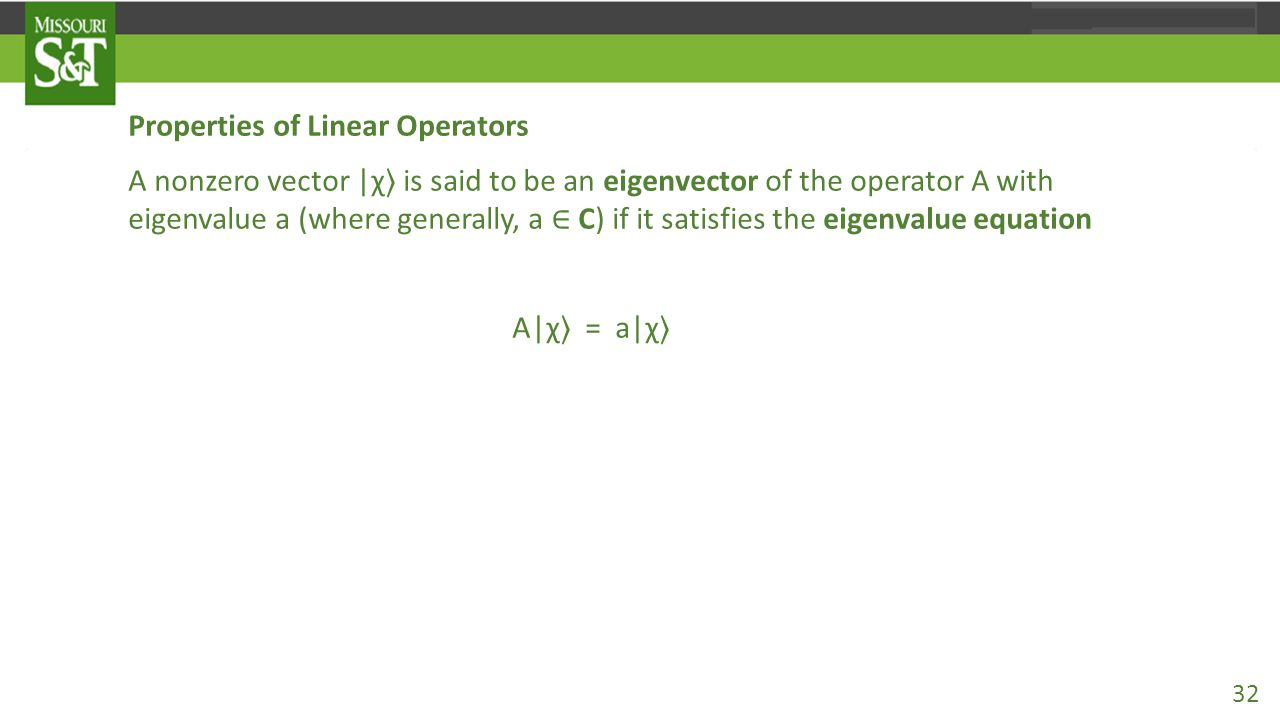 Properties of Linear Operators A nonzero vector |χ 〉 is said to be an eigenvector of the operator A with eigenvalue a (where generally, a ∈ C) if it s