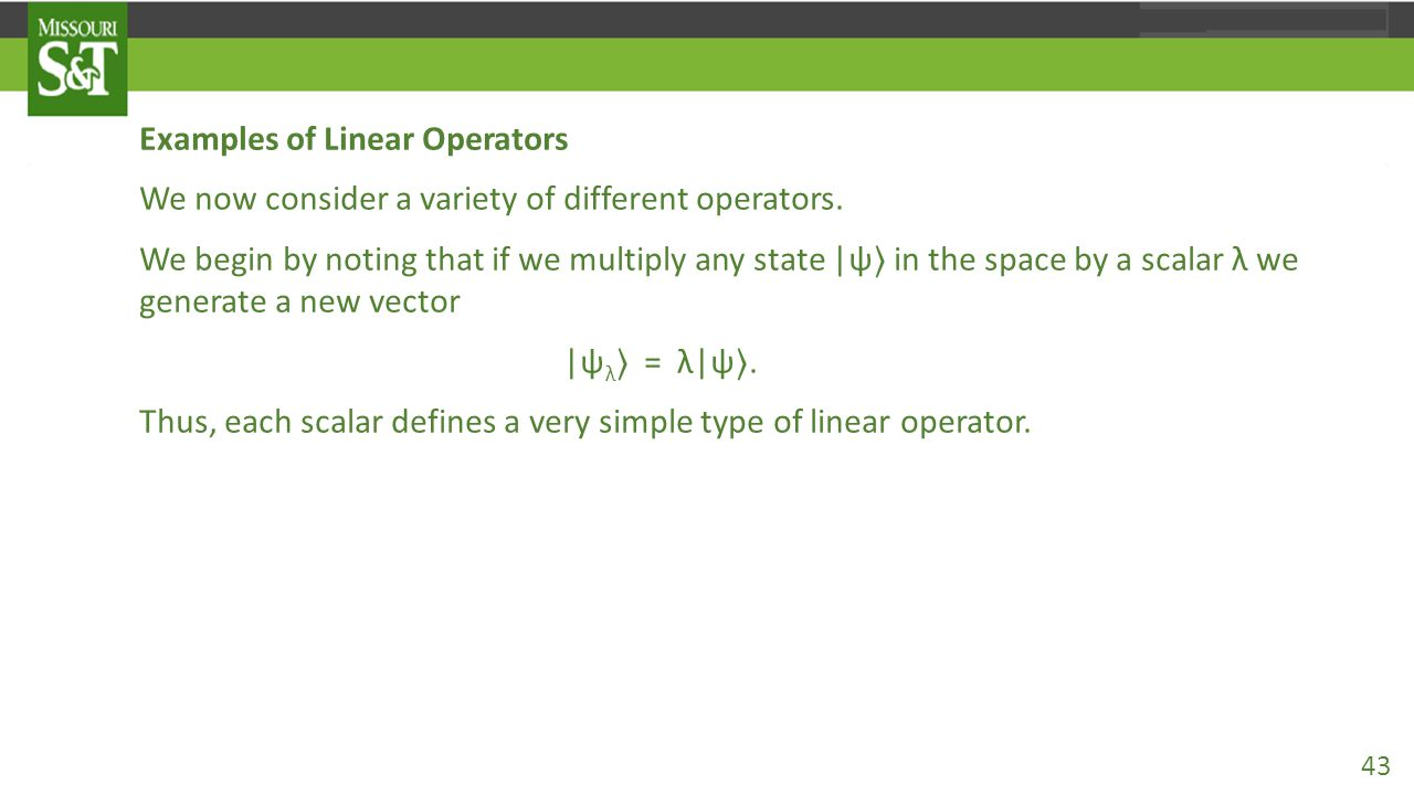 Examples of Linear Operators We now consider a variety of different operators. We begin by noting that if we multiply any state |ψ 〉 in the space by a