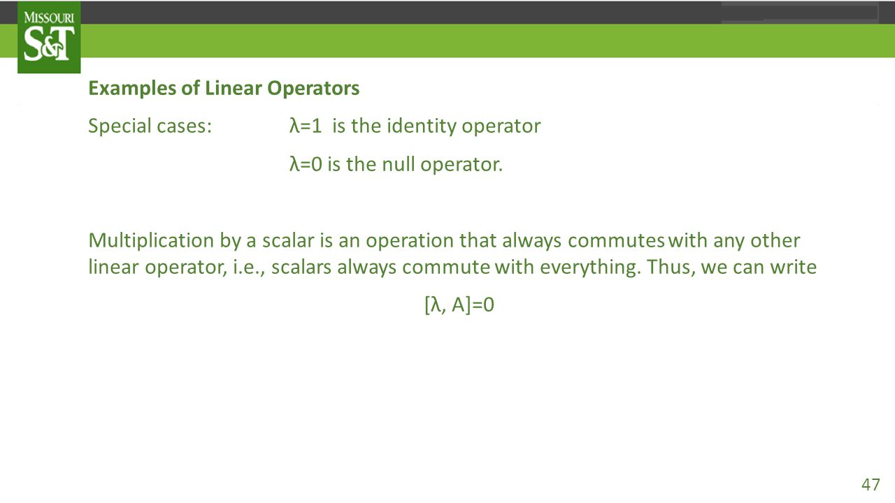 Examples of Linear Operators Special cases: λ=1 is the identity operator λ=0 is the null operator. Multiplication by a scalar is an operation that alw