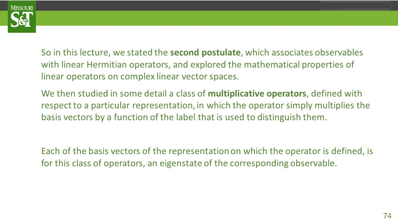 So in this lecture, we stated the second postulate, which associates observables with linear Hermitian operators, and explored the mathematical proper