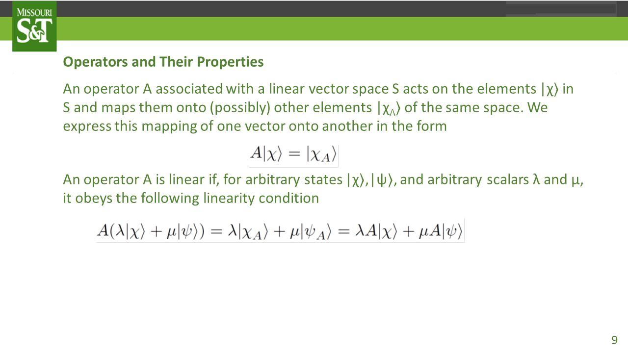 Operators and Their Properties An operator A associated with a linear vector space S acts on the elements |χ 〉 in S and maps them onto (possibly) othe