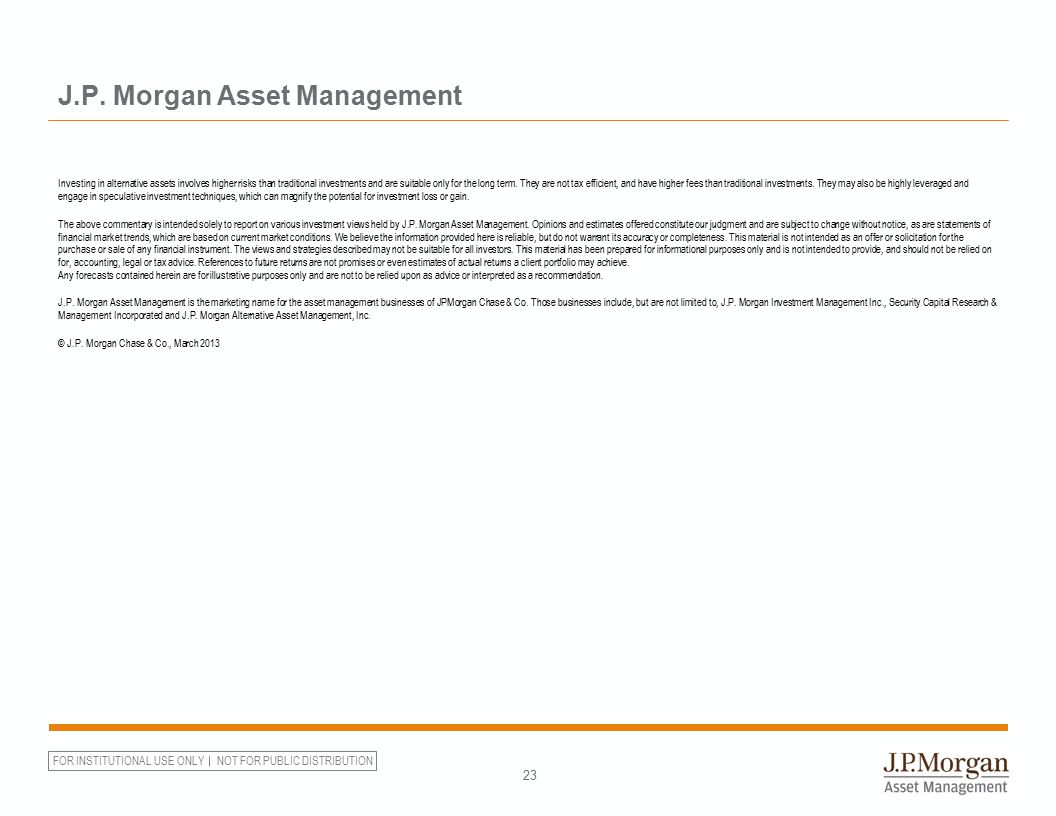 FOR INSTITUTIONAL USE ONLY NOT FOR PUBLIC DISTRIBUTION 23 J.P. Morgan Asset Management Investing in alternative assets involves higher risks than trad