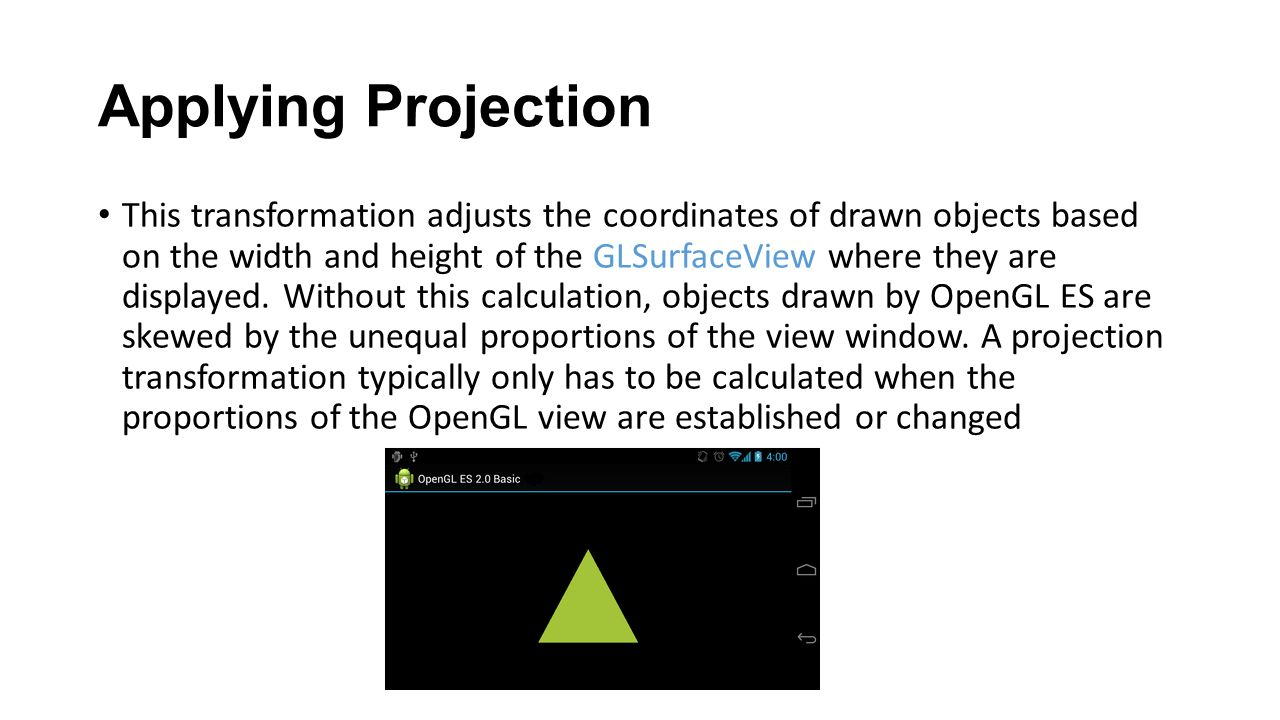 Applying Projection This transformation adjusts the coordinates of drawn objects based on the width and height of the GLSurfaceView where they are dis