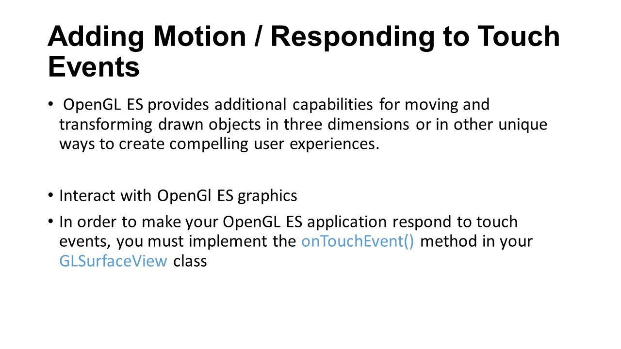 Adding Motion / Responding to Touch Events OpenGL ES provides additional capabilities for moving and transforming drawn objects in three dimensions or