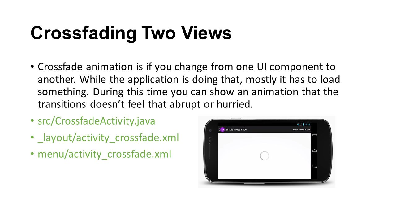 Crossfading Two Views Crossfade animation is if you change from one UI component to another. While the application is doing that, mostly it has to loa