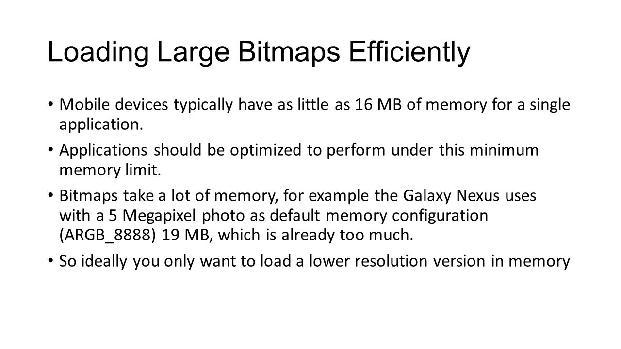 Loading Large Bitmaps Efficiently Mobile devices typically have as little as 16 MB of memory for a single application.