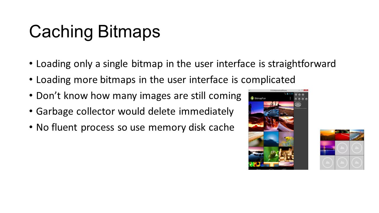 Memory Cache A memory cache offers fast access to bitmaps at the cost of taking up valuable application memory.