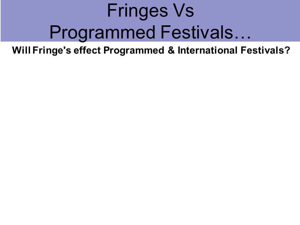Will Fringe s effect Programmed & International Festivals? Fringes Vs Programmed Festivals…