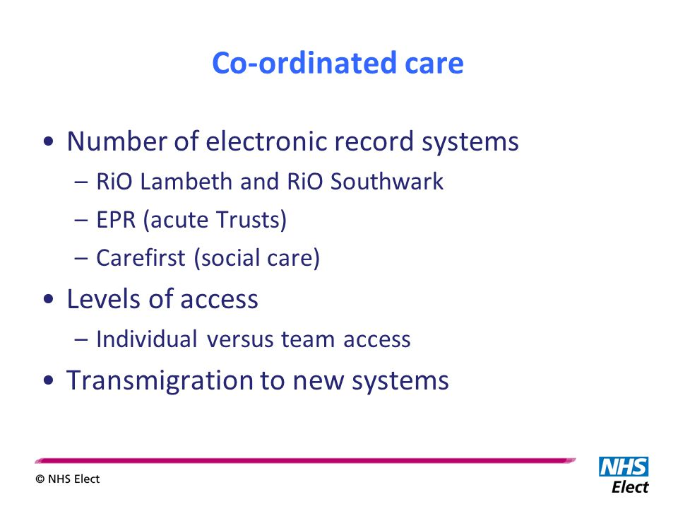 Co-ordinated care Number of electronic record systems –RiO Lambeth and RiO Southwark –EPR (acute Trusts) –Carefirst (social care) Levels of access –Individual versus team access Transmigration to new systems