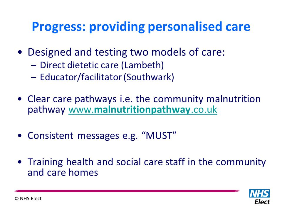 Progress: providing personalised care Designed and testing two models of care: –Direct dietetic care (Lambeth) –Educator/facilitator (Southwark) Clear care pathways i.e.