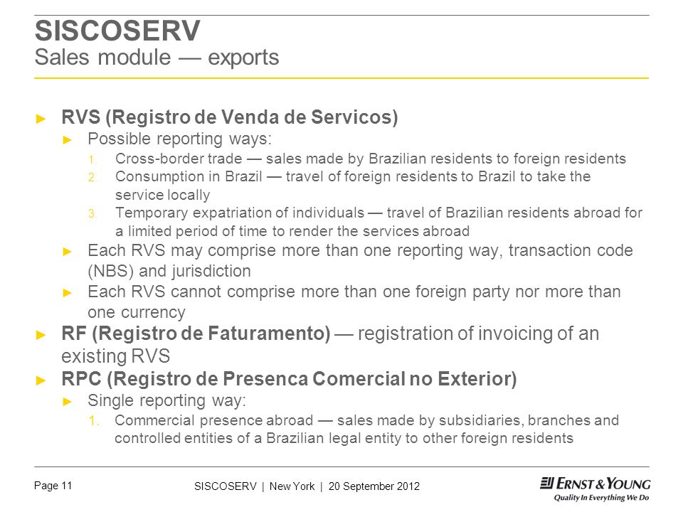 Page 11 SISCOSERV | New York | 20 September 2012 SISCOSERV Sales module — exports ► RVS (Registro de Venda de Servicos) ► Possible reporting ways: 1.