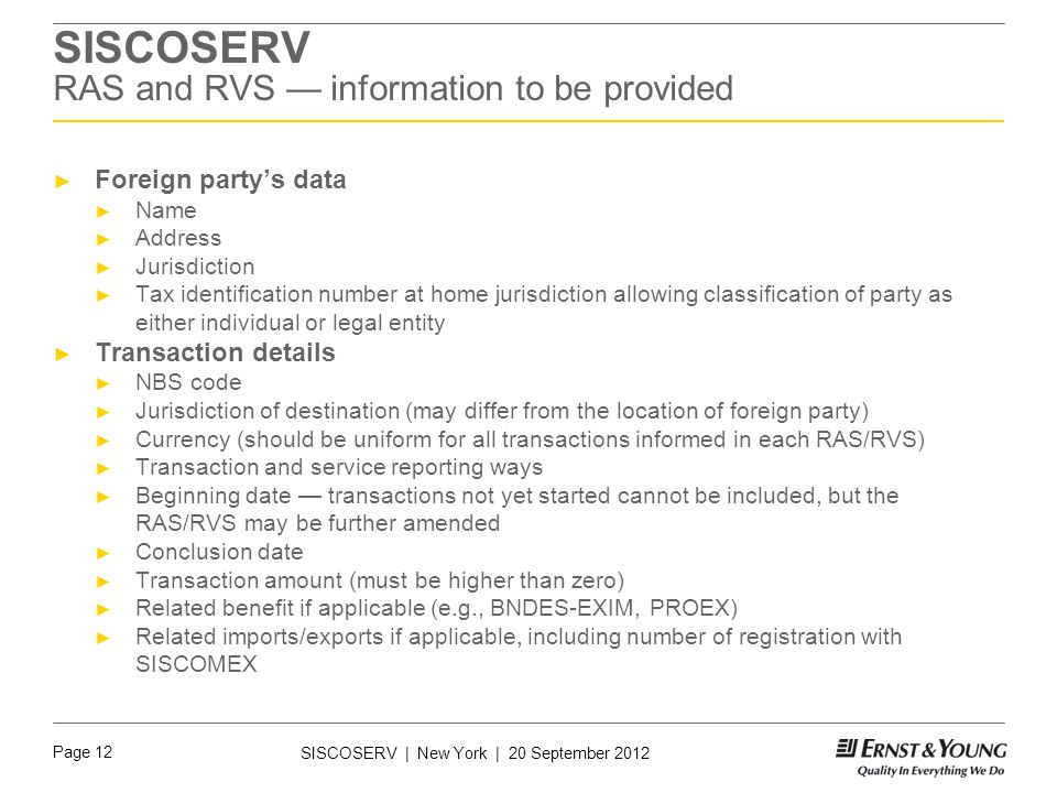 Page 12 SISCOSERV | New York | 20 September 2012 SISCOSERV RAS and RVS — information to be provided ► Foreign party's data ► Name ► Address ► Jurisdiction ► Tax identification number at home jurisdiction allowing classification of party as either individual or legal entity ► Transaction details ► NBS code ► Jurisdiction of destination (may differ from the location of foreign party) ► Currency (should be uniform for all transactions informed in each RAS/RVS) ► Transaction and service reporting ways ► Beginning date — transactions not yet started cannot be included, but the RAS/RVS may be further amended ► Conclusion date ► Transaction amount (must be higher than zero) ► Related benefit if applicable (e.g., BNDES-EXIM, PROEX) ► Related imports/exports if applicable, including number of registration with SISCOMEX