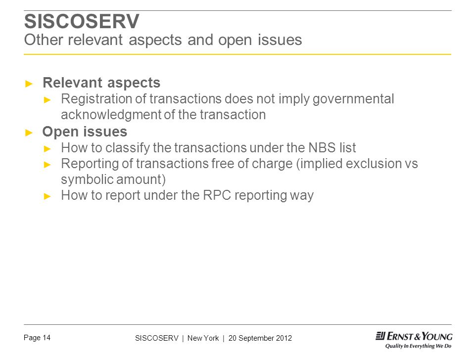 Page 14 SISCOSERV | New York | 20 September 2012 SISCOSERV Other relevant aspects and open issues ► Relevant aspects ► Registration of transactions does not imply governmental acknowledgment of the transaction ► Open issues ► How to classify the transactions under the NBS list ► Reporting of transactions free of charge (implied exclusion vs symbolic amount) ► How to report under the RPC reporting way