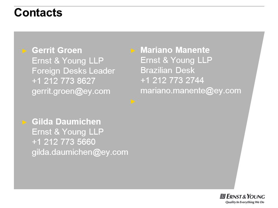 Contacts ► Gerrit Groen Ernst & Young LLP Foreign Desks Leader +1 212 773 8627 gerrit.groen@ey.com ► Gilda Daumichen Ernst & Young LLP +1 212 773 5660 gilda.daumichen@ey.com ► Mariano Manente Ernst & Young LLP Brazilian Desk +1 212 773 2744 mariano.manente@ey.com