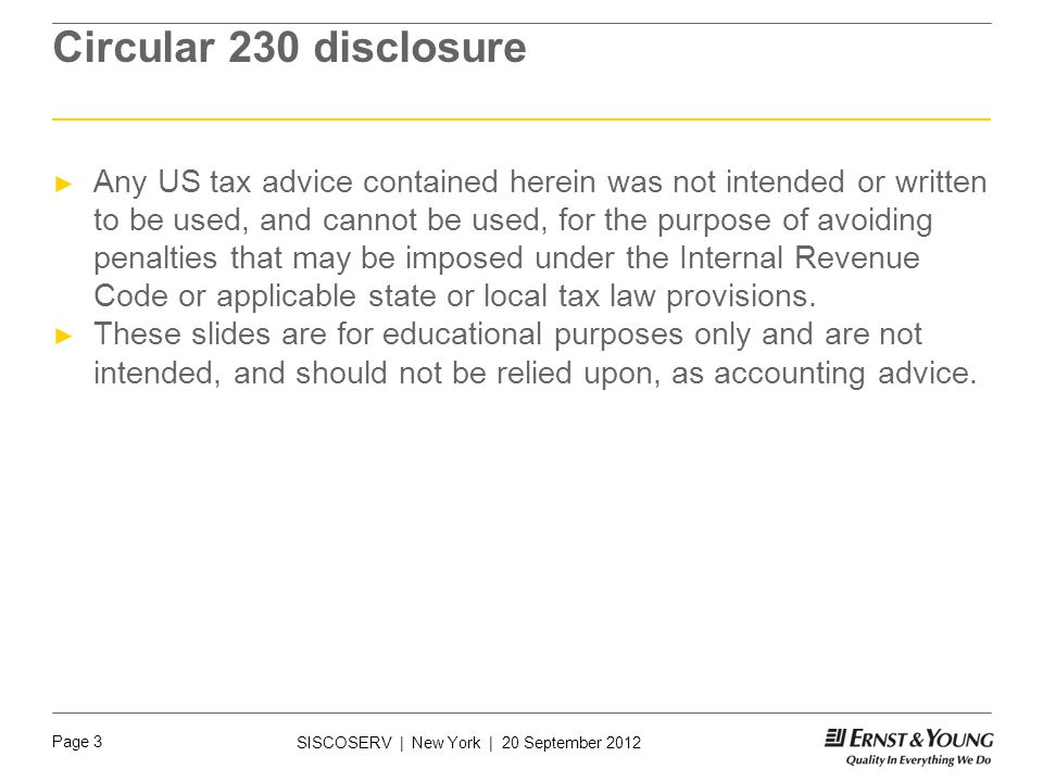 Page 3 SISCOSERV | New York | 20 September 2012 Circular 230 disclosure ► Any US tax advice contained herein was not intended or written to be used, and cannot be used, for the purpose of avoiding penalties that may be imposed under the Internal Revenue Code or applicable state or local tax law provisions.