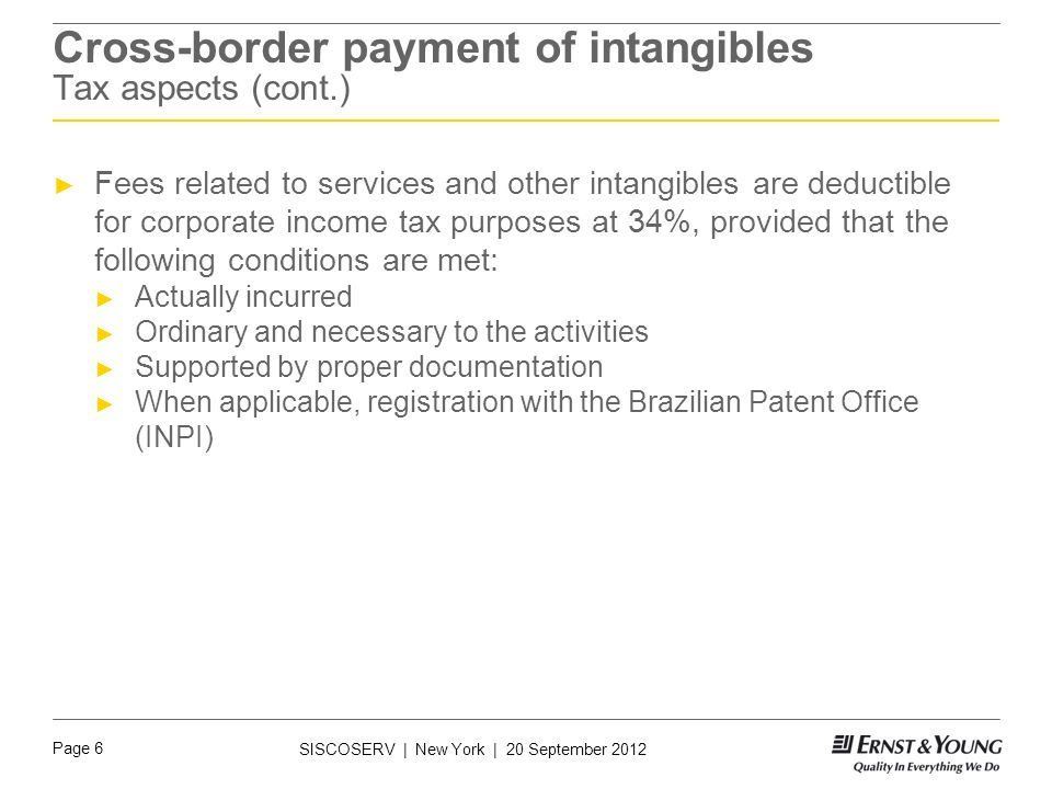 Page 6 SISCOSERV | New York | 20 September 2012 Cross-border payment of intangibles Tax aspects (cont.) ► Fees related to services and other intangibles are deductible for corporate income tax purposes at 34%, provided that the following conditions are met: ► Actually incurred ► Ordinary and necessary to the activities ► Supported by proper documentation ► When applicable, registration with the Brazilian Patent Office (INPI)