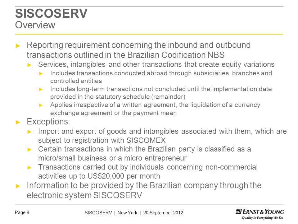 Page 8 SISCOSERV | New York | 20 September 2012 SISCOSERV Overview ► Reporting requirement concerning the inbound and outbound transactions outlined in the Brazilian Codification NBS ► Services, intangibles and other transactions that create equity variations ► Includes transactions conducted abroad through subsidiaries, branches and controlled entities ► Includes long-term transactions not concluded until the implementation date provided in the statutory schedule (remainder) ► Applies irrespective of a written agreement, the liquidation of a currency exchange agreement or the payment mean ► Exceptions: ► Import and export of goods and intangibles associated with them, which are subject to registration with SISCOMEX ► Certain transactions in which the Brazilian party is classified as a micro/small business or a micro entrepreneur ► Transactions carried out by individuals concerning non-commercial activities up to US$20,000 per month ► Information to be provided by the Brazilian company through the electronic system SISCOSERV