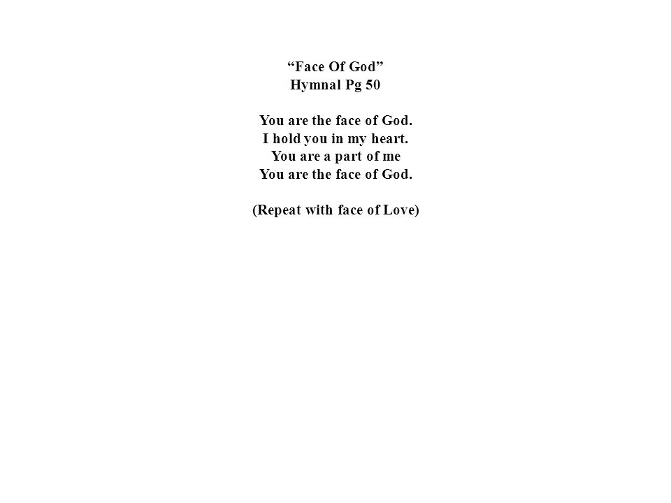 """""""Face Of God"""" Hymnal Pg 50 You are the face of God. I hold you in my heart. You are a part of me You are the face of God. (Repeat with face of Love)"""