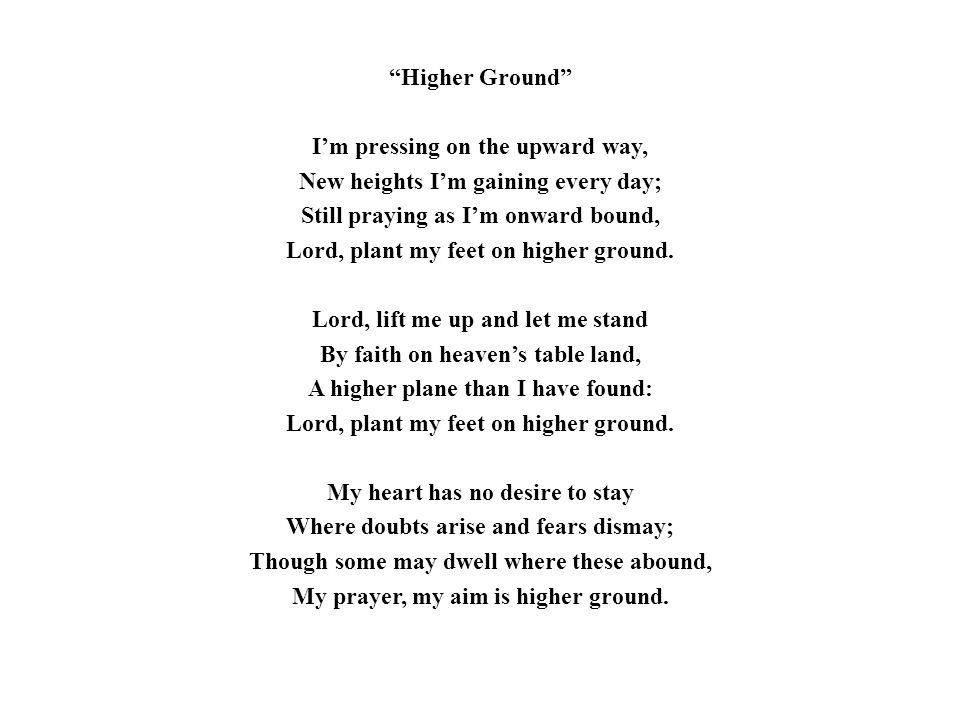 """""""Higher Ground"""" I'm pressing on the upward way, New heights I'm gaining every day; Still praying as I'm onward bound, Lord, plant my feet on higher gr"""
