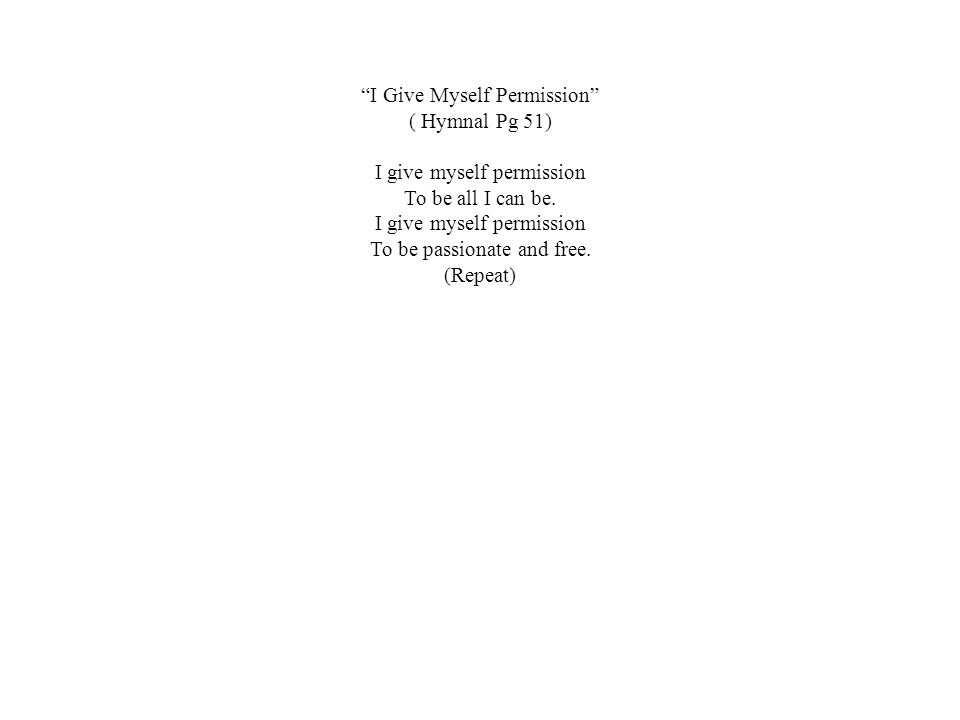 """""""I Give Myself Permission"""" ( Hymnal Pg 51) I give myself permission To be all I can be. I give myself permission To be passionate and free. (Repeat)"""