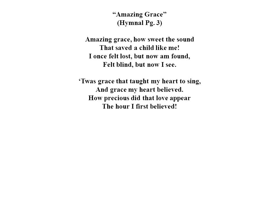 """""""Amazing Grace"""" (Hymnal Pg. 3) Amazing grace, how sweet the sound That saved a child like me! I once felt lost, but now am found, Felt blind, but now"""