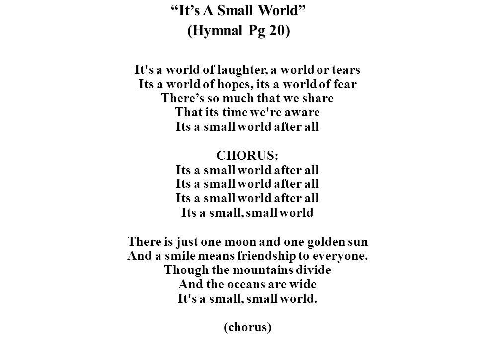 """""""It's A Small World"""" (Hymnal Pg 20) It's a world of laughter, a world or tears Its a world of hopes, its a world of fear There's so much that we share"""