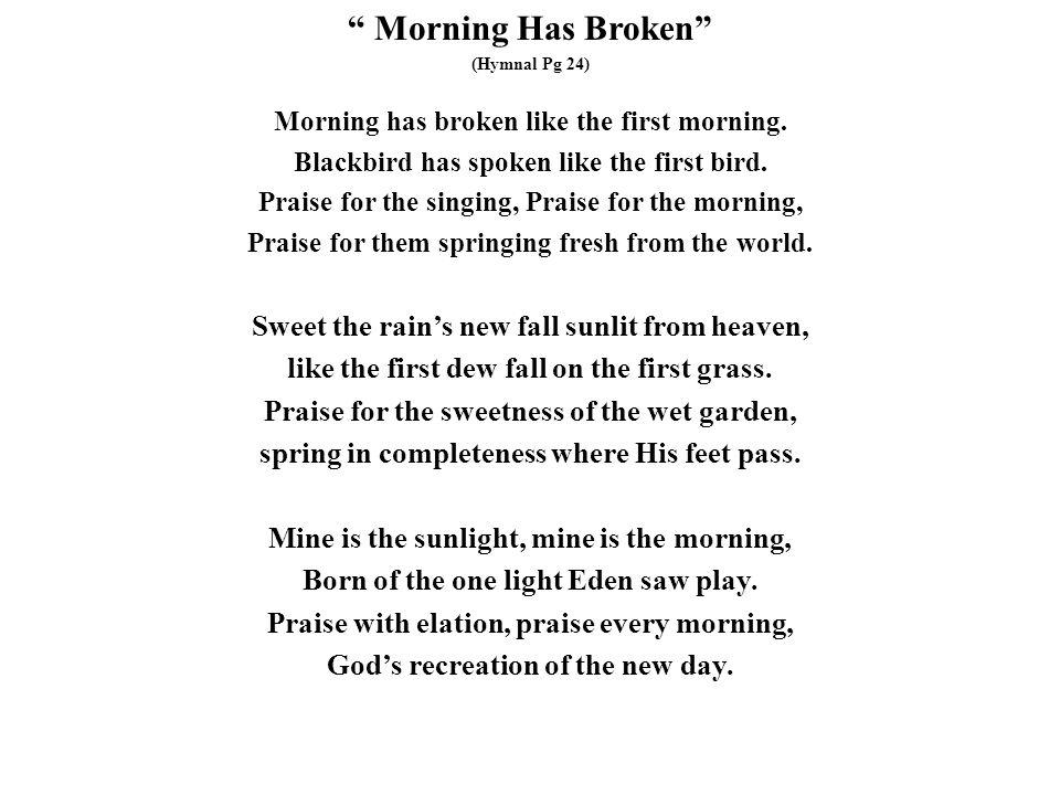""" Morning Has Broken"" (Hymnal Pg 24) Morning has broken like the first morning. Blackbird has spoken like the first bird. Praise for the singing, Prai"