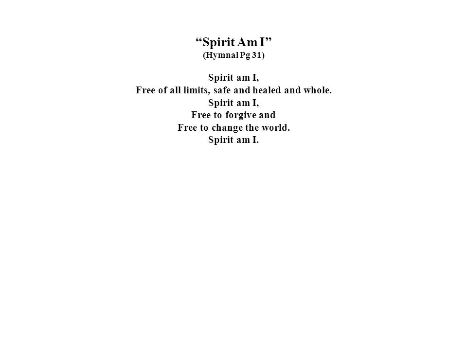 """""""Spirit Am I"""" (Hymnal Pg 31) Spirit am I, Free of all limits, safe and healed and whole. Spirit am I, Free to forgive and Free to change the world. Sp"""