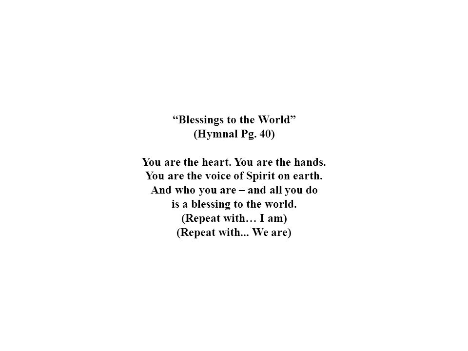 """""""Blessings to the World"""" (Hymnal Pg. 40) You are the heart. You are the hands. You are the voice of Spirit on earth. And who you are – and all you do"""
