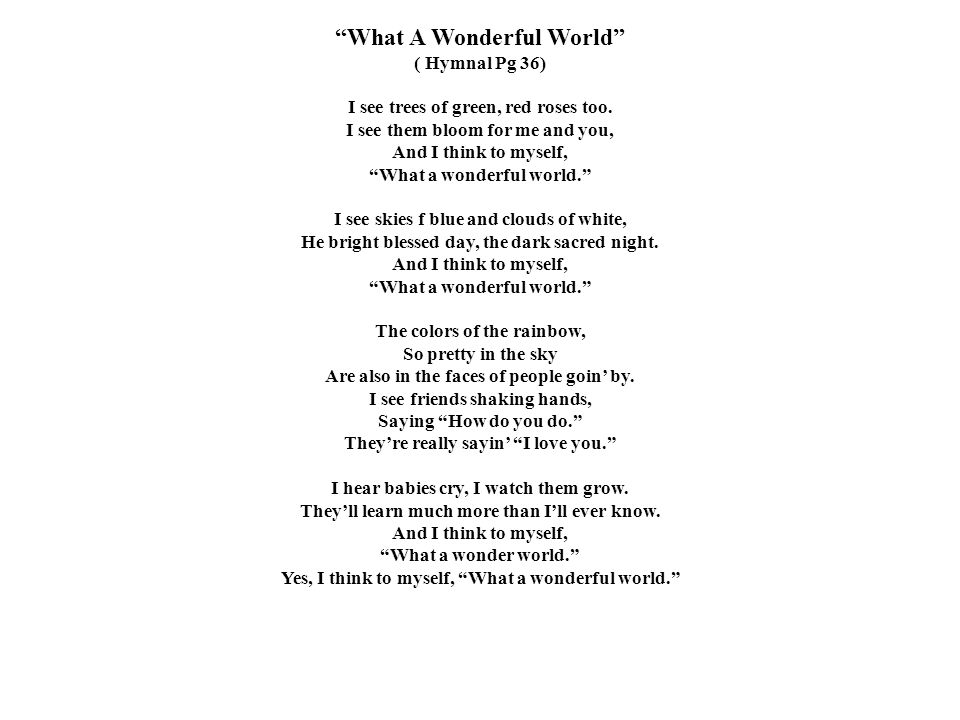"""""""What A Wonderful World"""" ( Hymnal Pg 36) I see trees of green, red roses too. I see them bloom for me and you, And I think to myself, """"What a wonderfu"""