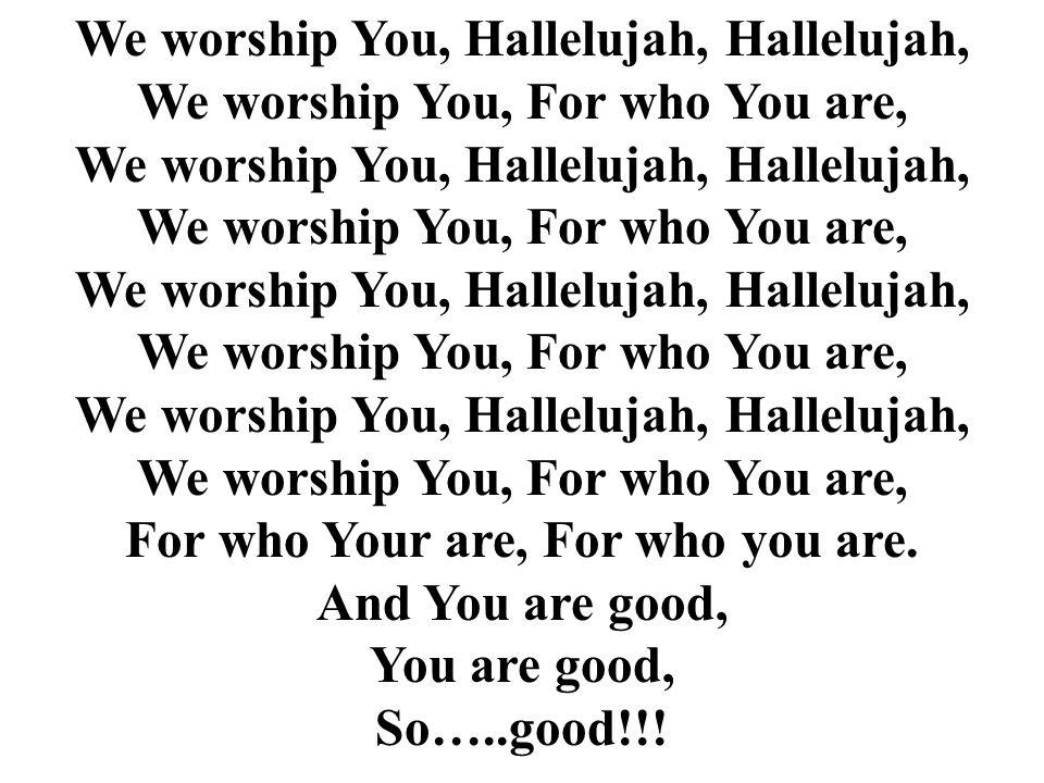 We worship You, Hallelujah, Hallelujah, We worship You, For who You are, For who Your are, For who you are. And You are good, You are good, So…..good!